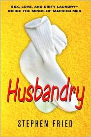 Husbandry: Sex, Love and Dirty Laundry - Inside the Minds of Married Men
