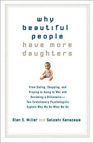 Why Beautiful People Have More Daughters: From Dating, Shopping, and Praying to Going to War and Becoming a Billionaire -- Two Evolutionary Psychologists Explain Why We Do What We Do