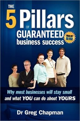 The Five Pillars of Guaranteed Business Success : Why Most Businesses Will Stay Small and What You Can Do About Yours