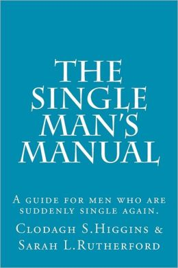 The Single Man's Manual a Guide for Men Who Are Suddenly Single Again.: The Single Mans Manual Is a Simple Manual, Including a 7 Step Program, Full of