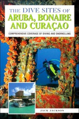 The Dive Sites of Aruba, Bonaire, and Curacao : Comprehensive Coverage of Diving and Snorkeling