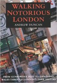 Walking Notorious London : From Gunpowder Plot to Gangland: Walks through London's Dark History