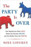 Book Cover Image. Title: The Party Is Over:  How Republicans Went Crazy, Democrats Became Useless, and the Middle Class Got Shafted, Author: Mike Lofgren
