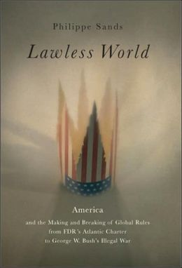 Lawless World: America and the Making and Breaking of Global Rules from FDR's Atlantic Charter to George W. Bush's Illegal War