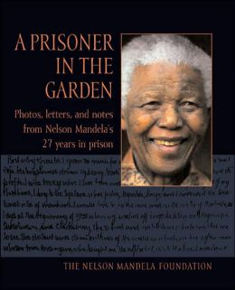 A Prisoner in the Garden: Photos, Letters, and Notes from Nelson Mandela's 27 Years in Prison