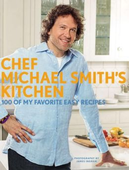 Chef Michael Smith's Kitchen: 100 of My Favorite Easy Recipes