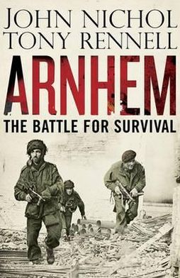 Arnhem: The Battle for Survival. by John Nichol, Tony Rennell