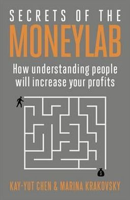 Secrets of the Moneylab: How Understanding People Will Increase Your Profits. Kay-Yut Chen and Marina Krakovsky