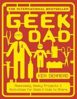 Geek Dad: Awesomely Geeky Projects and Activities for Dads and Kids to Share. Ken Denmead