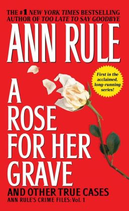 A Rose for Her Grave and Other True Cases (Ann Rule's Crime Files Series #1)