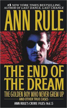 The End of the Dream: The Golden Boy Who Never Grew up and Other True Cases (Ann Rule's Crime Files Series #5)