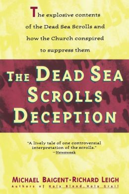 The Dead Sea Scrolls Deception: The Explosive Contents of the Dead Sea Scrolls and How the Church Conspired to Suppress Them