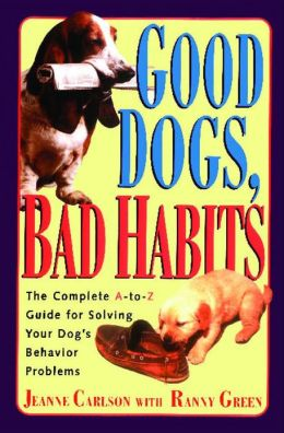 Good Dogs, Bad Habits: A Complete a to Z Guide for Solving Your Dog's Behavior Problems