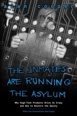 The Inmates Are Running the Asylum: Why High-Tech Products Drive Us Crazy and How to Restore the Sanity