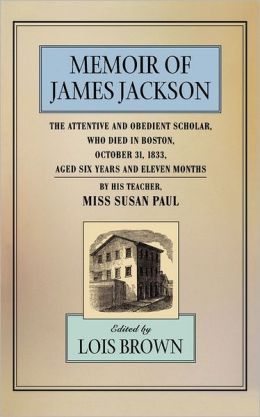 Memoir Of James Jackson, The Attentive And Obedient Scholar, Who Died In Boston, October 31, 1833, Aged Six Years And Eleven Months