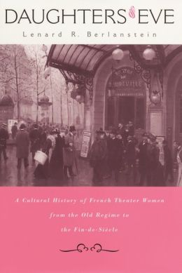 Daughters of Eve: A Cultural History of French Theater Women from the Old Regime to the Fin de Siècle