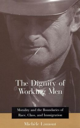 The Dignity of Working Men: Morality and the Boundaries of Race, Class, and Immigration