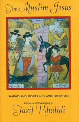 The Muslim Jesus: Sayings and Stories in Islamic Literature