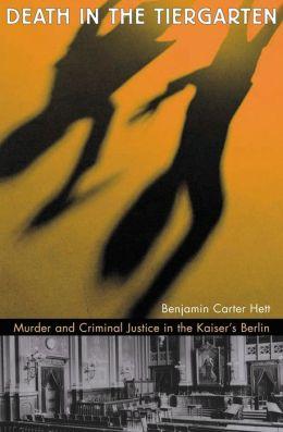 Death in the Tiergarten: Murder and Criminal Justice in the Kaiser's Berlin
