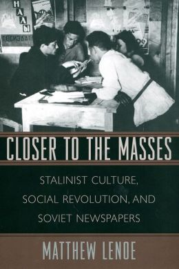 Closer to the Masses: Stalinist Culture, Social Revolution, and Soviet Newspapers