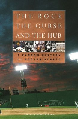 The Rock, the Curse, and the Hub: A Random History of Boston Sports