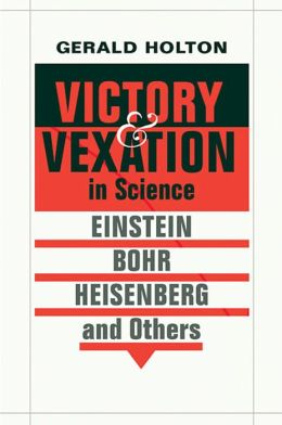 Victory and Vexation in Science: Einstein, Bohr, Heisenberg, and Others
