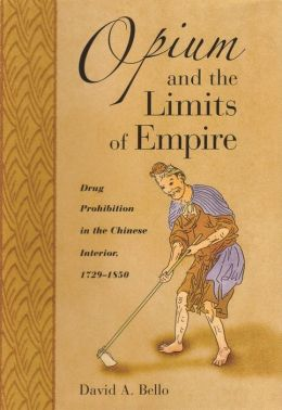 Opium and the Limits of Empire: Drug Prohibition in the Chinese Interior, 1729-1850