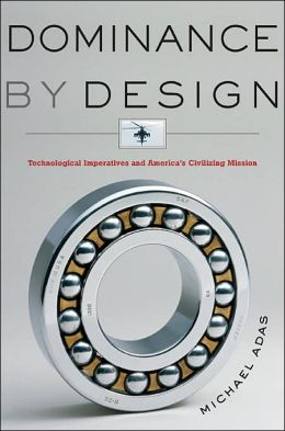Dominance by Design: Technological Imperatives and America's Civilizing Mission