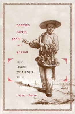 Needles, Herbs, Gods, and Ghosts: China, Healing, and the West to 1848