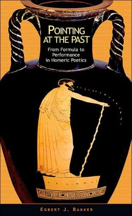 Pointing at the Past: From Formula to Performance in Homeric Poetics