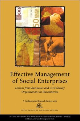 Effective Management of Social Enterprises: Lessons from Businesses and Civil Society Organizations in Iberoamerica