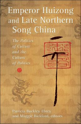 Emperor Huizong and Late Northern Song China: The Politics of Culture and the Culture of Politics