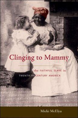 Clinging to Mammy: The Faithful Slave in Twentieth-Century America