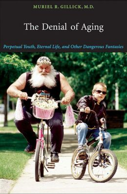 The Denial of Aging: Perpetual Youth, Eternal Life, and Other Dangerous Fantasies