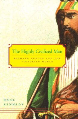 The Highly Civilized Man: Richard Burton and the Victorian World