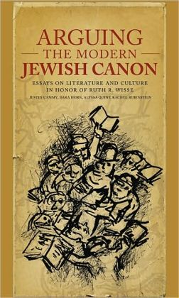 Arguing the Modern Jewish Canon: Essays on Literature and Culture in Honor of Ruth R. Wisse