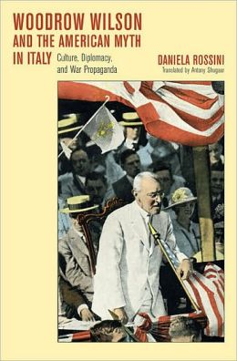 Woodrow Wilson and the American Myth in Italy: Culture, Diplomacy, and War Propaganda