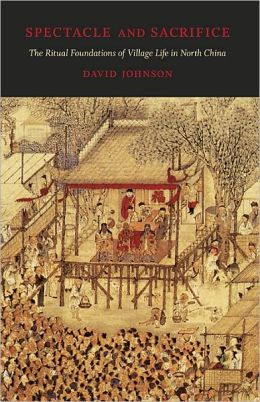 Spectacle and Sacrifice: The Ritual Foundations of Village Life in North China