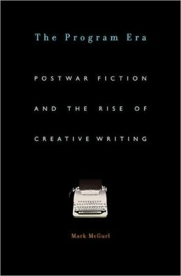 The Program Era: Postwar Fiction and the Rise of Creative Writing