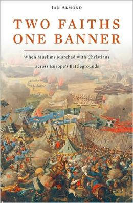 Two Faiths, One Banner: When Muslims Marched with Christians across Europe's Battlegrounds