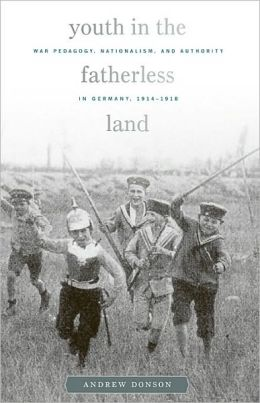 Youth in the Fatherless Land: War Pedagogy, Nationalism, and Authority in Germany, 1914-1918