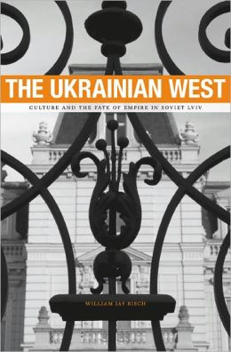 The Ukrainian West: Culture and the Fate of Empire in Soviet Lviv