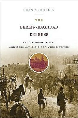 The Berlin-Baghdad Express: The Ottoman Empire and Germany's Bid for World Power, 1898 to 1918