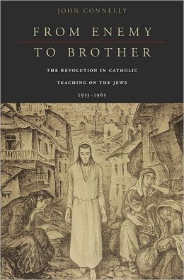 From Enemy to Brother: The Revolution in Catholic Teaching on the Jews, 1933-1965