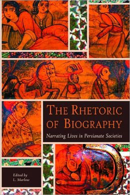 The Rhetoric of Biography: Narrating Lives in Persianate Societies
