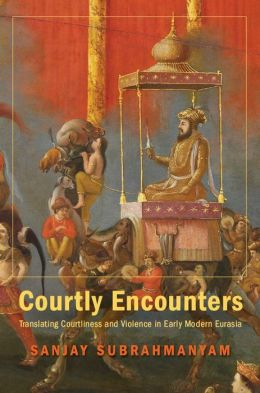 Courtly Encounters: Translating Courtliness and Violence in Early Modern Eurasia