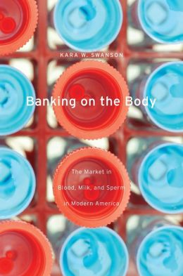 Banking on the Body: The Market in Blood, Milk, and Sperm in Modern America