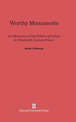 Worthy Monuments: Art Museums and the Politics of Culture in Nineteenth-Century France