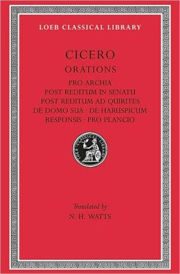 Volume XI, Orations: Pro Archia. Post Reditum in Senatu. Post Reditum ad Quirites. De Domo Sua. De Haruspicum Responsis. Pro Plancio. (Loeb Classical Library)