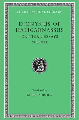 Critical Essays, Volume I: Ancient Orators. Lysias. Isocrates. Isaeus. Demosthenes. Thucydides (Loeb Classical Library)